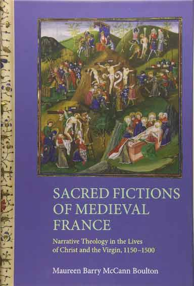 Sacred Fictions of Medieval France: Narrative Theology in the Lives of Christ and the Virgin, 1150-1500