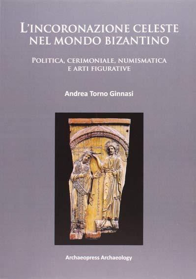 L'incoronazione celeste nel mondo Bizantino. Politica, cerimoniale, numismatica e arti figurative