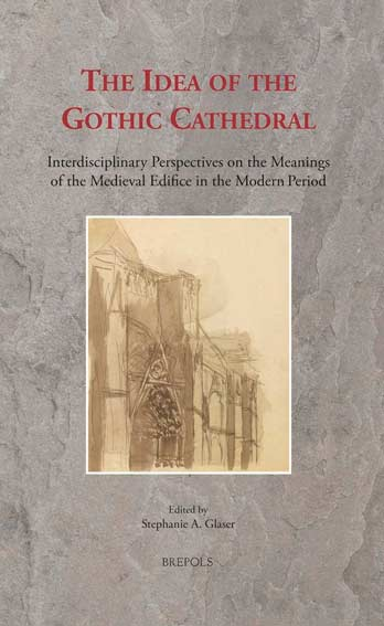 The Idea of the Gothic Cathedral: Interdisciplinary Perspectives on the Meanings of the Medieval Edifice in the Modern Period