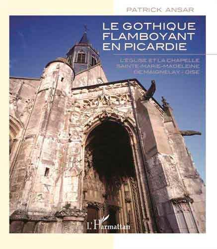 Le gothique flamboyant en Picardie: L'église et la chapelle Sainte-Marie-Madeleine de Maignelay - Oise