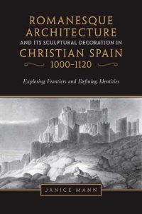 Romanesque Architecture and its Sculptural Decoration in Christian Spain, 1000-1120: Exploring Frontiers and Defining Identities