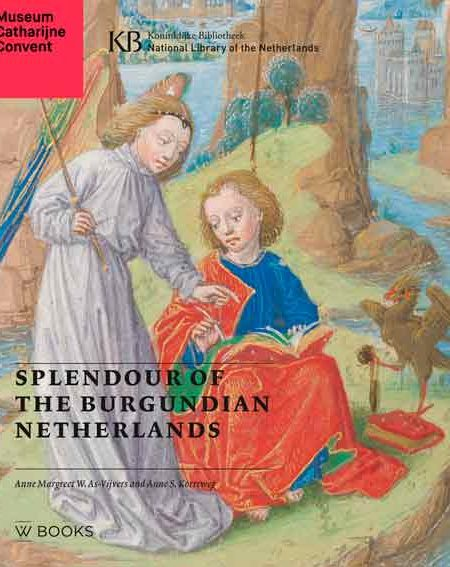 Splendour of the Burgundian Netherlands: Southern Netherlandish Illuminated Manuscripts in Dutch Collections