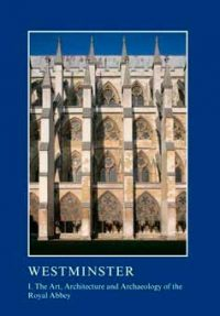 Westminster: The Art, Architecture and Archaeology of the Royal Palace and Abbey