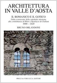 Architettura in Valle d'Aosta. Vol. 1: Il romanico e il gotico dalla costruzione della cattedrale ottoniana alle committenze di Ibleto e Bonifacio Di Challant (1000-1420)