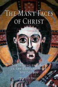 The Many Faces of Christ: Portraying the Holy in the East and West, 300 to 1300