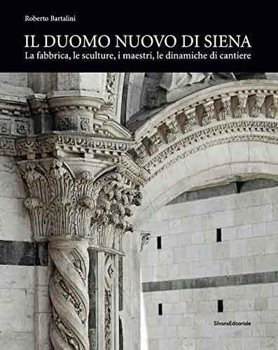 Il duomo nuovo di Siena. La fabbrica, le sculture, i maestri, le dinamiche di cantiere