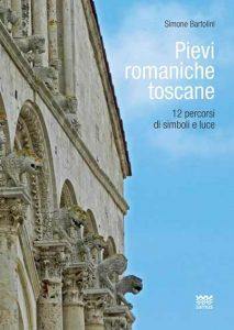 Pievi romaniche toscane. 12 percorsi di simboli e luce