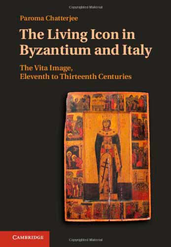 The Living Icon in Byzantium and Italy: The Vita Image, Eleventh to Thirteenth Centuries