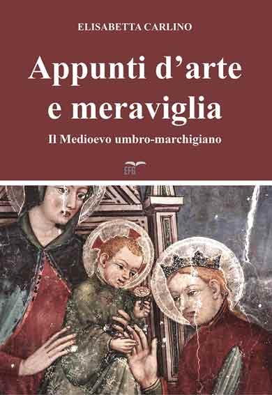 Appunti d'arte e meraviglia. Il Medioevo umbro-marchigiano