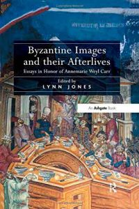 Byzantine Images and Their Afterlives: Essays in Honor of Annemarie Weyl Carr