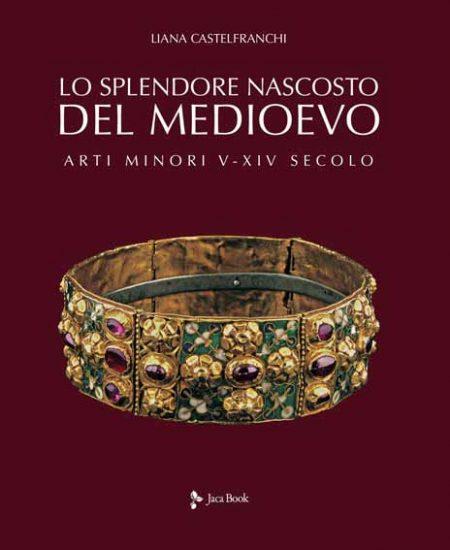 Lo splendore nascosto del Medioevo. Arti minori V-XIV secolo