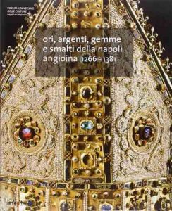 Ori, argenti, gemme e smalti della Napoli Angioina, 1266-1380
