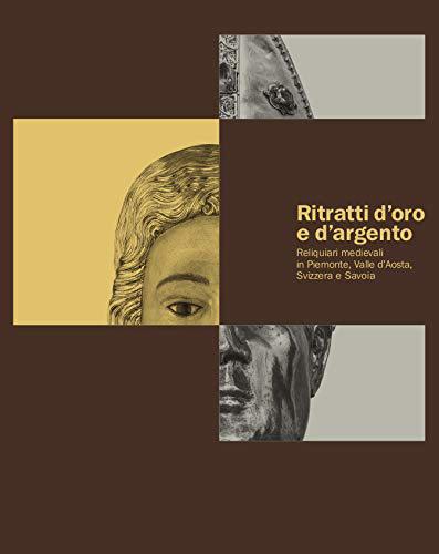 Ritratti d'oro e d'argento. Reliquiari medievali in Piemonte, Valle d'Aosta, Svizzera Savoia