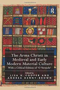 The Arma Christi in Medieval and Early Modern Material Culture. With a Critical Edition of 'O Vernicle'