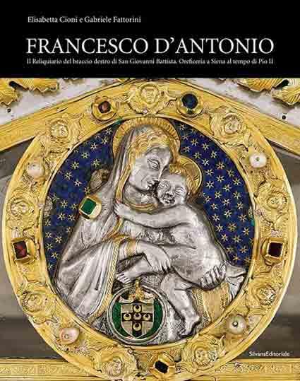 Francesco d'Antonio. Il Reliquiario del braccio destro di San Giovanni Battista. Oreficeria a Siena al tempo di Pio II