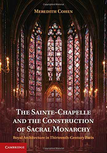 The Sainte-Chapelle and the Construction of Sacral Monarchy. Royal Architecture in Thirteenth-Century Paris