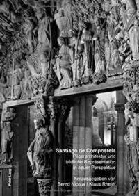 Santiago De Compostela: Pilgerarchitektur Und Bildliche Repraesentation in Neuer Perspektive