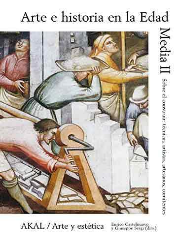 Arte e historia en la Edad Media, II: Del construir: técnicas, artistas, artesanos, comitentes