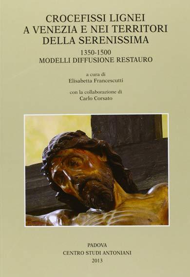 Crocefissi lignei a Venezia e nei territori della Serenissima 1350-1500. Modelli Diffusione Restauro