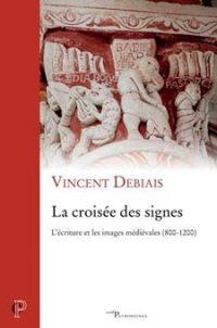La croisée des signes: L'écriture et les images médiévales, 800-1200