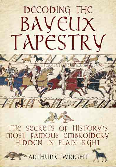 Decoding the Bayeux Tapestry: The Secrets of History's Most Famous Embriodery Hiden in Plain Sight