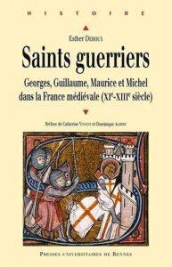 Saints guerriers. Georges, Guillaume, Maurice et Michel dans la France médiévale (XIe-XIIIe siècle)