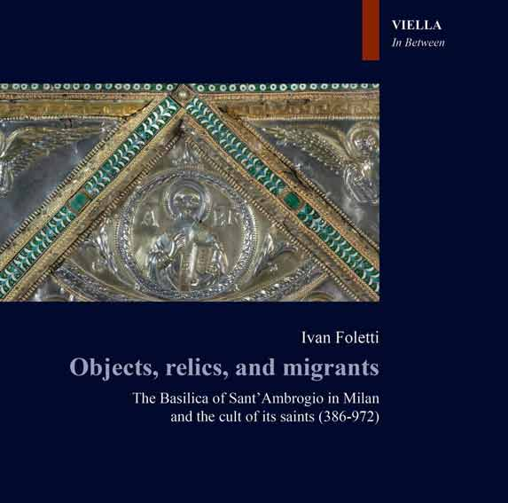 Objects, relics, and migrants. The basilica of Sant'Ambrogio in Milan and the cult of its saints (386-972)