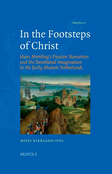 In the Footsteps of Christ. Hans Memling's Passion Narratives and the Devotional Imagination in the Early Modern Netherlands