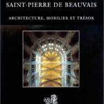 La cathédrale Saint-Pierre de Beauvais: Architecture, mobilier et trésor