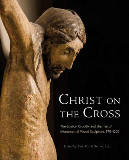 Christ on the Cross: The Boston Crucifix and the Rise of Monumental Wood Sculpture, 970-1200