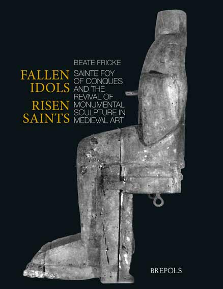 Fallen Idols, Risen Saints. Sainte Foy of Conques and the Revival of Monumental Sculpture in Medieval Art