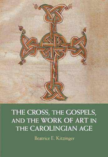 The Cross, the Gospels, and the Work of Art in the Carolingian Age
