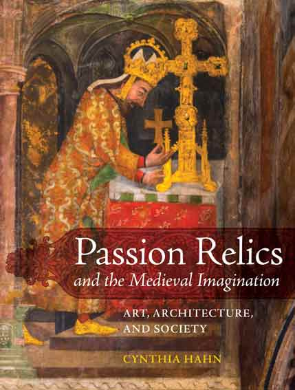 Passion Relics and the Medieval Imagination: Art, Architecture, and Society