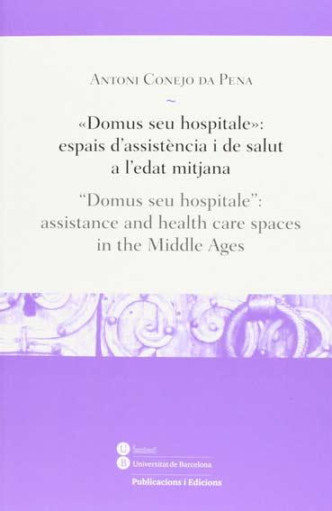 """«Domus seu hospitale»: espais d'assistència i de salut a l'edat mitjana / """"Domus seu hospitale"""": assistance and health care spaces in the Middle Ages"""