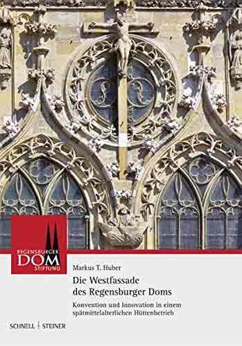 Die Westfassade des Regensburger Doms: Konvention und Innovation in einem spätmittelalterlichen Hüttenbetrieb