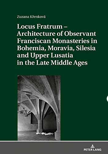 Locus Fratrum - Architecture of Observant Franciscan Monasteries in Bohemia, Moravia, Silesia and Upper Lusatia in the Late Middle Ages