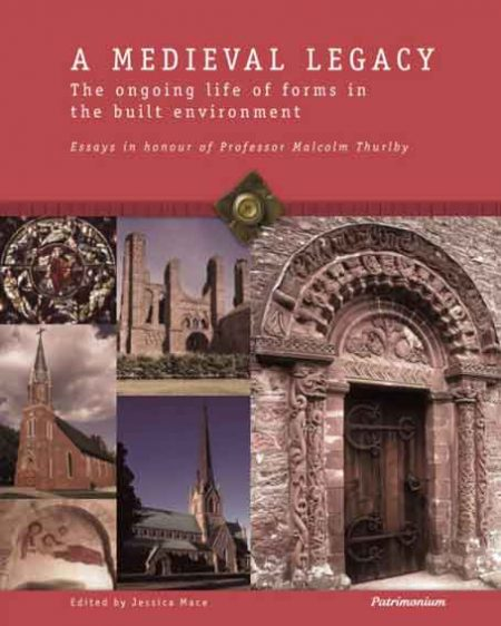 A Medieval Legacy. The Ongoing Life of Forms in the Built Environment: Essays in Honour of Professor Malcolm Thurlby