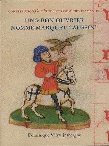 """""""Ung bon ouvrier nommé Marquet Caussin"""". Peinture et enluminure en Hainaut avant Simon Marmion"""