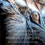 Motherhood and Meaning in Medieval Sculpture: Representations from France, c. 1100-1500