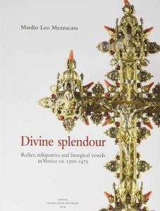Divine splendour. Relics, reliquaries and liturgical vessels in Venice ca. 1300-1475