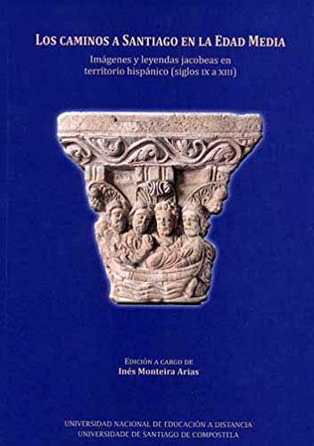 Los caminos a Santiago en la Edad Media. Imagenes y leyendas Jacobeas en territorio hispánico (siglos IX a XIII)