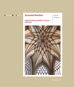 Decorated Revisited. English Architectural Style in Context, 1250-1400