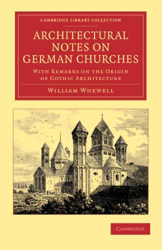 Architectural Notes on German Churches. With Remarks on the Origin of Gothic Architecture