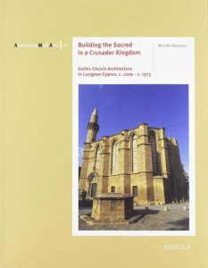 Building the Sacred in a Crusader Kingdom: Gothic Church Architecture in Lusignan Cyprus, c. 1209 - c. 1373