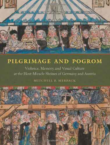 Pilgrimage and Pogrom. Violence, Memory, and Visual Culture at the Host-miracle Shrines of Germany and Austria