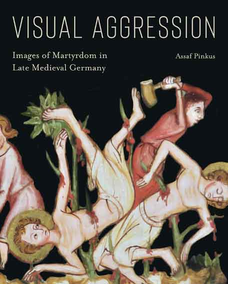 Visual Aggression: Images of Martyrdom in Late Medieval Germany