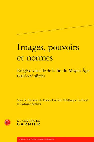 Images, pouvoirs et normes: Exégèse visuelle de la fin du Moyen Age (XIII-XV siècle)
