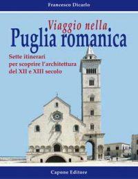 Viaggio nella Puglia romanica. Sette itinerari per scoprire l'architettura del XII e XIII secolo