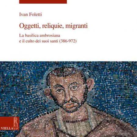 Oggetti, reliquie e migranti. La basilica ambrosiana e e il culto dei suoi santi (386-973)
