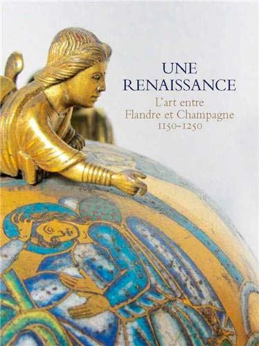 Une renaissance. L'art entre Flandre et Champagne 1150-1250